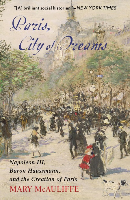 Paris, City of Dreams  Napoleon III, Baron Haussmann, and the Creation of Paris by...