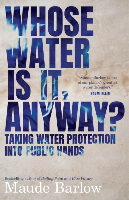 Whose Water Is It, Anyway  Taking Water Protection into Public Hands by Maude Barlow