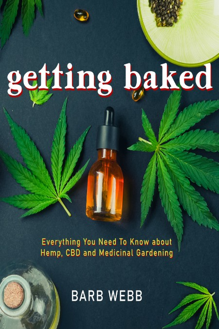 Getting Baked - Everything You Need to Know about Hemp, CBD, and Medicinal Gardening