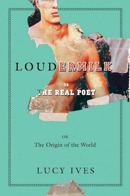 Loudermilk  Or, The Real Poet; Or, The Origin of the World by Lucy Ives