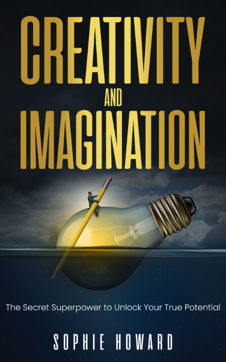 Creativity and Imagination - The Secret SuperPower to Unlock Your True Potential