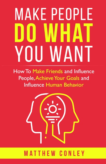 Make People Do What You Want - How To Make Friends and Influence People, Achieve Y...