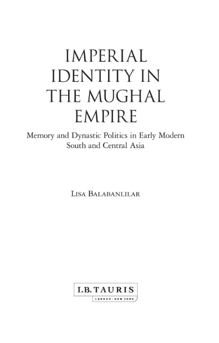 Imperial Identity in the Mughal Empire - Memory and Dynastic Politics in Early Mod...