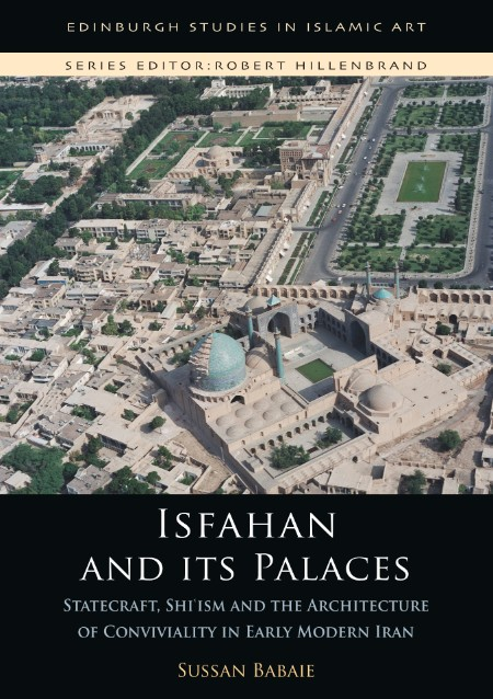 Isfahan and its Palaces - Statecraft, Shi`ism and the Architecture of Conviviality...