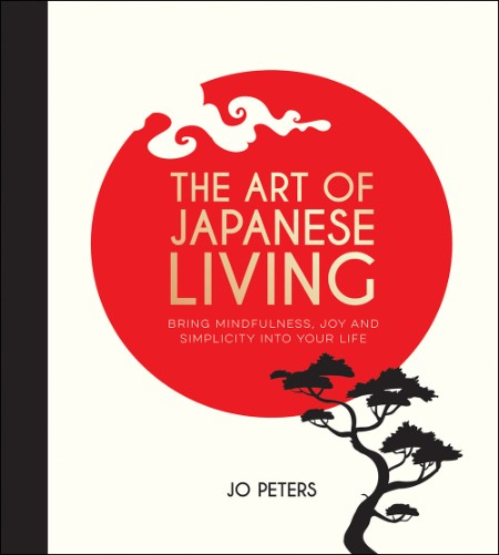 The Art of Japanese Living - How to Bring Mindfulness, Joy and Simplicity Into You...