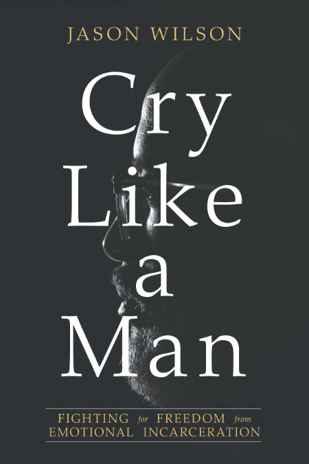 Cry Like a Man  Fighting for Freedom from Emotional Incarceration by Jason Wilson