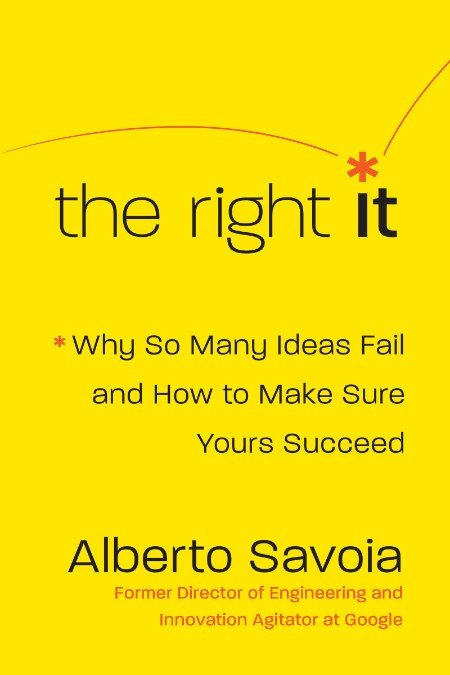 The Right It  Why So Many Ideas Fail and How to Make Sure Yours Succeed by Alberto Savoia