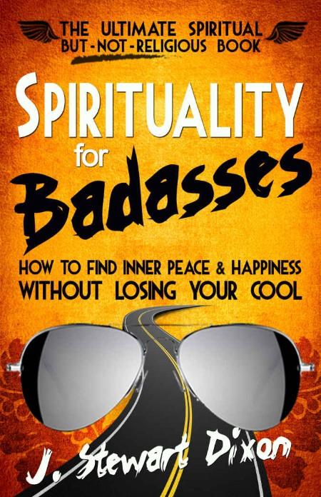 Spirituality for Badasses by J  Stewart Dixon