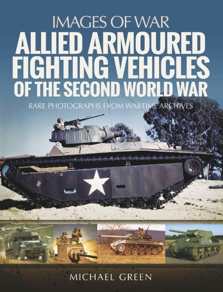 Allied Armoured Fighting Vehicles of the Second by Michael Green