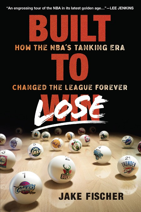 Built to Lose  How the NBA's Tanking Era Changed the League Forever by Jake Fischer