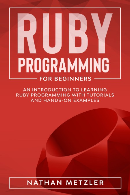 Ruby Programming For Beginners Introduction To Learning Ruby Programming With Tutorials And Hands On Examples 2020