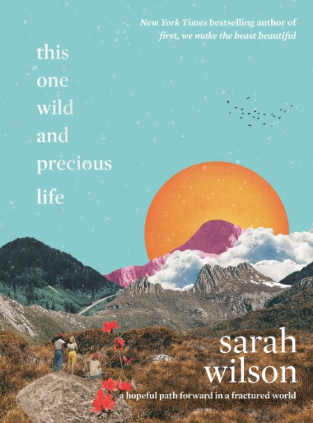 This One Wild And Precious Life A Hopeful Path Forward In A Fractured World
