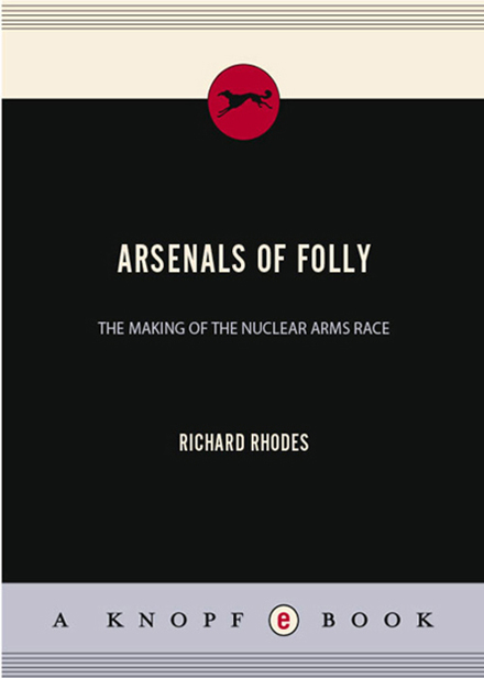 Arsenals of Folly  The Making of the Nuclear Arms Race by Richard Rhodes