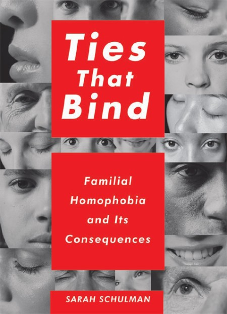 Ties That Bind  Familial Homophobia and Its Consequences by Sarah Schulman