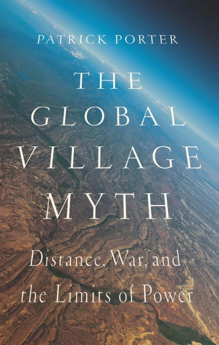 The Global Village Myth Distance, War, and the Limits of Power by Patrick Porter