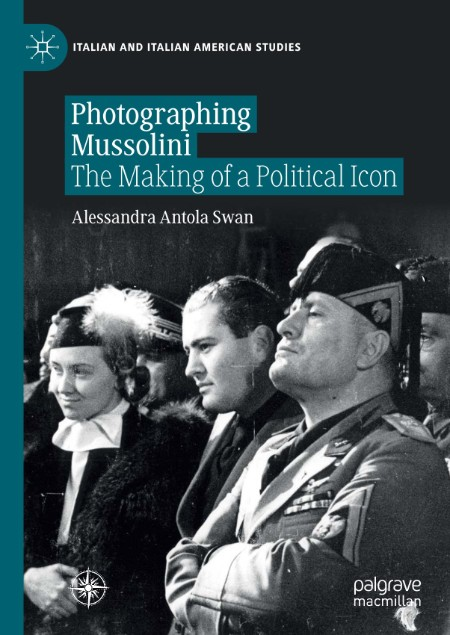 Photographing Mussolini The Making of a Political Icon Palgrave