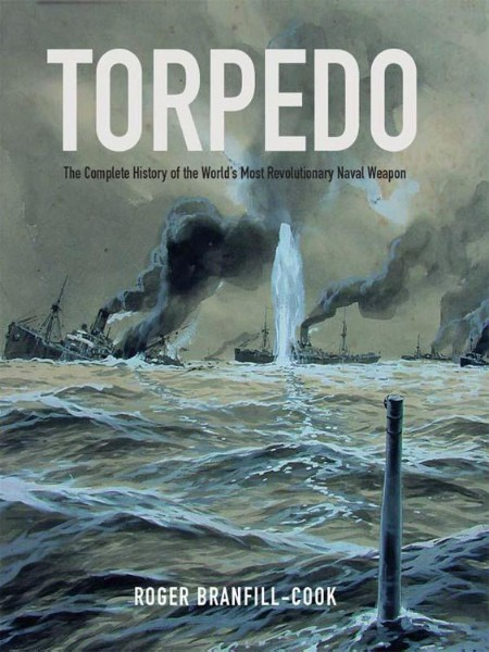 Torpedo The Complete History Of The Worlds Most Revolutionary Weapon