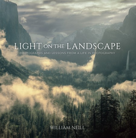 William Neill Light on the Landscape Photographs and Lessons from a Life in Photog...