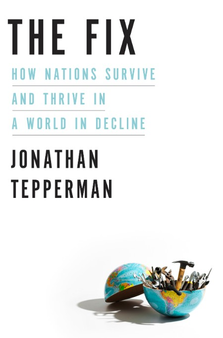 The Fix  How Nations Survive and Thrive in a World in Decline by Jonathan Tepperman
