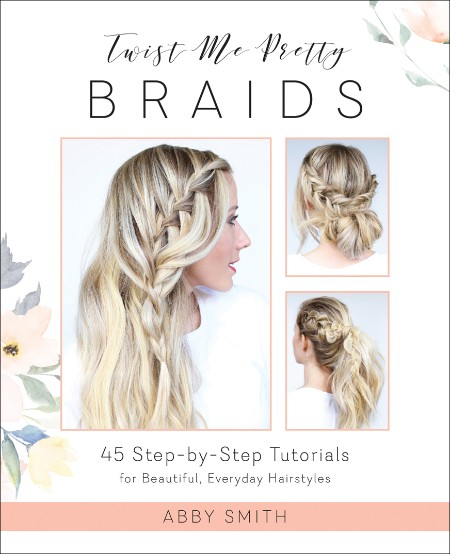 Twist Me Pretty Braids 45 Step By Step Tutorials For Beautiful Everyday Hairstyles