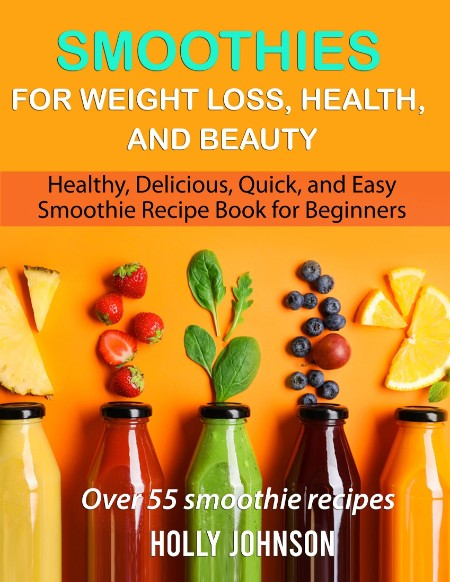 Smoothies for Weight Loss Health and Beauty by Holly Johnson