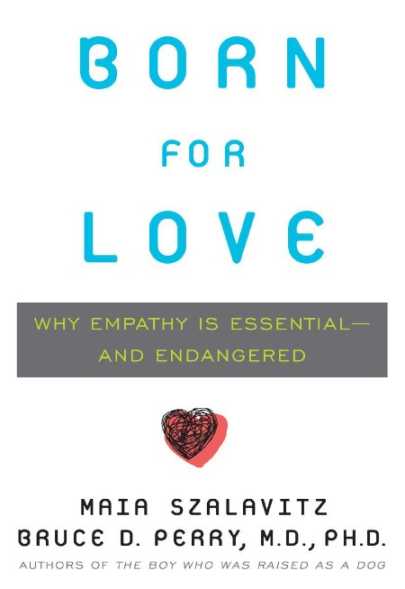 Born for Love  Why Empathy Is Essential--and Endangered by Maia Szalavitz