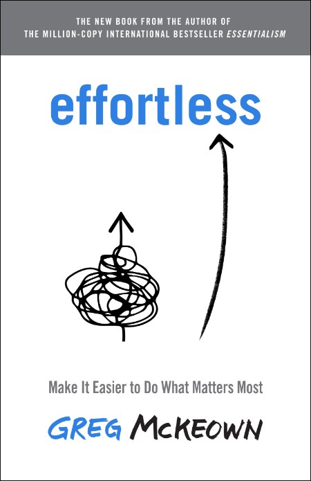 Effortless  Make It Easier to Do What Matters Most by Greg McKeown