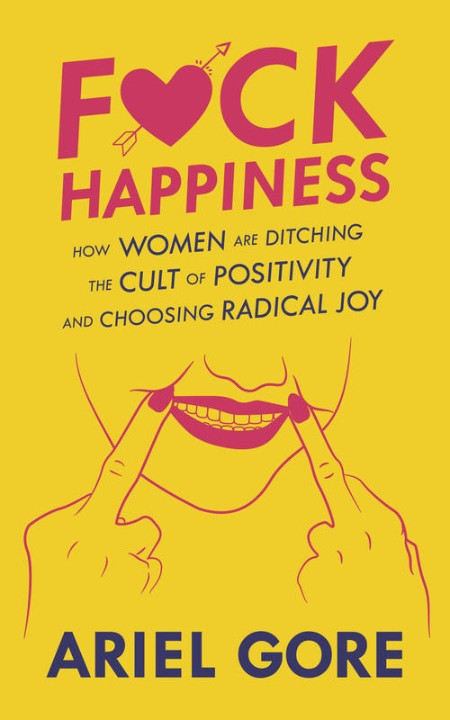 Fuck Happiness  How Women Are Ditching the Cult of Positivity and Choosing Radical...