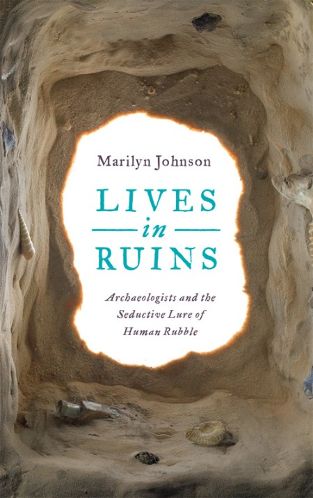 Lives in Ruins  Archaeologists and the Seductive Lure of Human Rubble by Marilyn J...