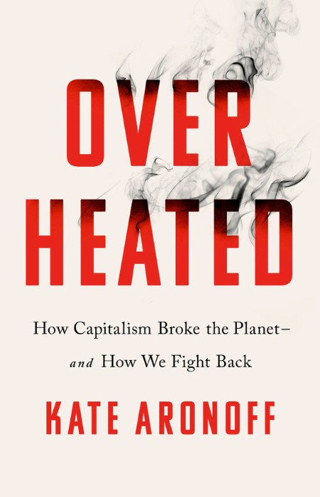 Overheated  How Capitalism Broke the Planet--And How We Fight Back by Kate Aronoff