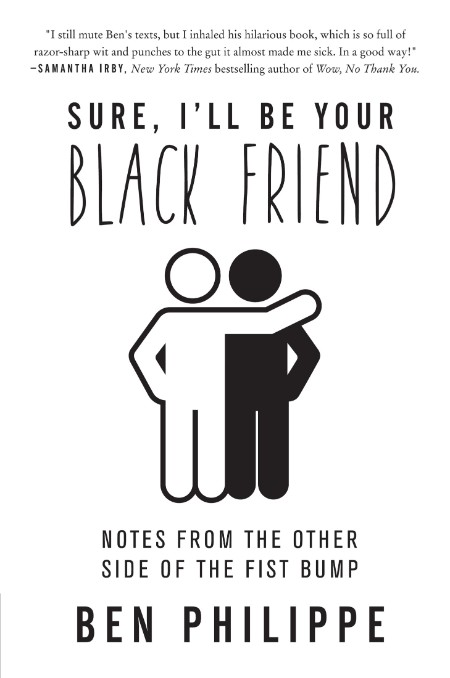 Sure, I'll Be Your Black Friend  Notes from the Other Side of the Fist Bump by Ben...