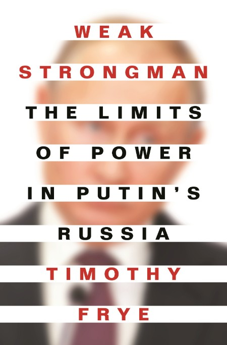 Weak Strongman  The Limits of Power in Putin's Russia by Timothy Frye
