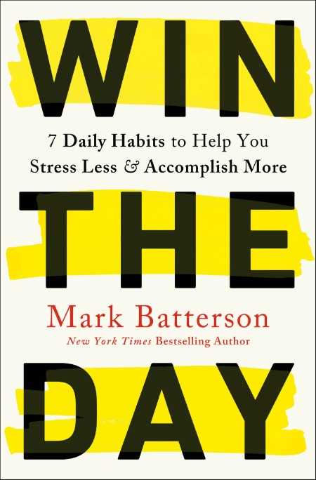 Win The Day  7 Daily Habits to Help You Stress Less & Accomplish More by Mark Batt...